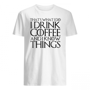 THAT'S WHAT I DO I DRINK COFFEE AND I KNOW THINGS Shirt