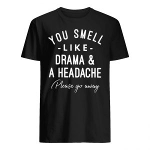 You Smell Like Drama And A Headache Please Go Away Shirt