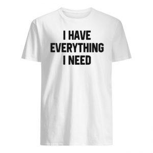 I Have Everything I Need Shirt
