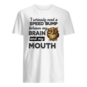 Owl I Seriously Need A Speed Bump Between My Brain And My Mouth Shirt