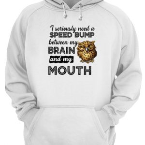 Owl I Seriously Need A Speed Bump Between My Brain And My Mouth Unisex Hoodie