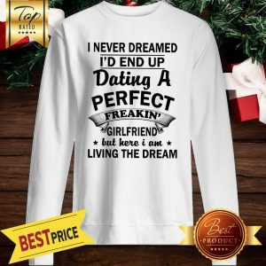 I Never Dreamed I'd End Up Dating A Perfect Freakin' Girlfriend But Here I Am Living The Dream Sweatshirt
