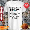 Awesome Wrestling Mom We Don't Do That Keep Calm Thing V-neck