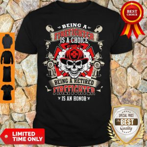 Being A Firefighter Is A Choice Being A Retired Firefighter Is An Honor Skull Shirt