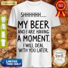 S My Beer And I Are Having A Moment I Will Deal With You Later Shirt