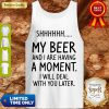 S My Beer And I Are Having A Moment I Will Deal With You Later Tank Top