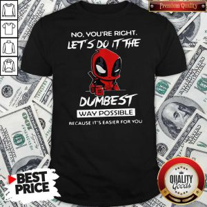 Deadpool No You're Right Let's Do It The Dumbest Way Possible Because It's Easier For You Shirt