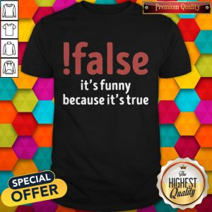 False It's Funny Because It's True Shirt