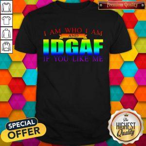 I Am Who I Am And IDGAF If You Like Me LGBT Shirt
