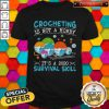 Funny Crocheting Is Not A Hobby It's A 2020 Survival Skill Shirt