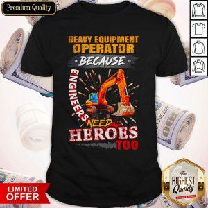 Premium Heavy Equipment Operator Because Engineers Need Heroes Too Shirt