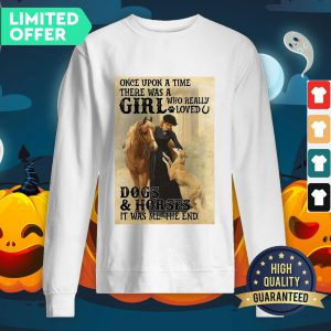 Official Once Upon A Time There Was A Girl Who Really Loved Dogs And Horses It Was Me The End SweatShirt