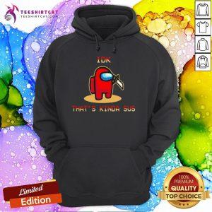 Funny Among Us IDK That'S Kinda Sus Hoodie- Design By Teeshirtcat.com