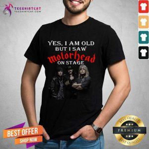 Yes I Am Old But I Saw Motorhead On Stage Shirt - Design By Teeshirtcat.com