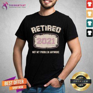 Retired 2021 Not My Problem Anymore Shirt - Design By Teeshirtcat.com