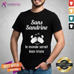Nice Sans Sandrine Le Monde Serait Bien Triste Shirt