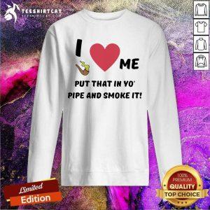 Lovely I Love Me Put That In Yo Pipe And Smoke It Sweatshirt